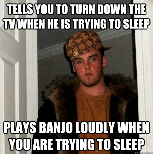 Tells you to turn down the tv when he is trying to sleep Plays banjo loudly when you are trying to sleep - Tells you to turn down the tv when he is trying to sleep Plays banjo loudly when you are trying to sleep  Scumbag Steve