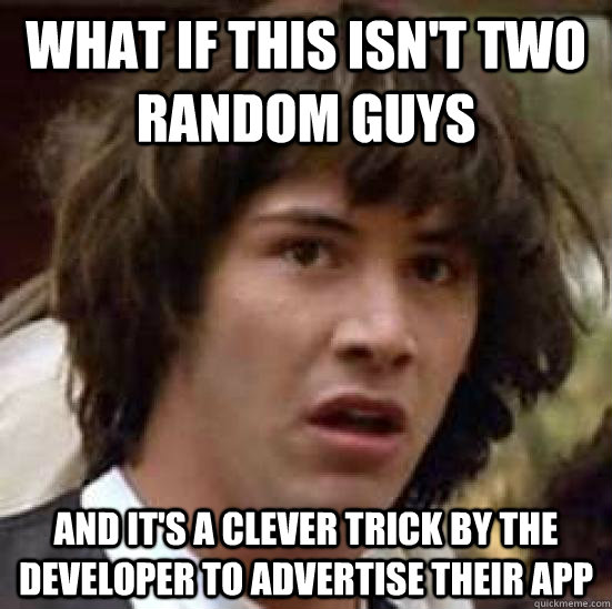 What if this isn't two random guys and it's a clever trick by the developer to advertise their app - What if this isn't two random guys and it's a clever trick by the developer to advertise their app  conspiracy keanu