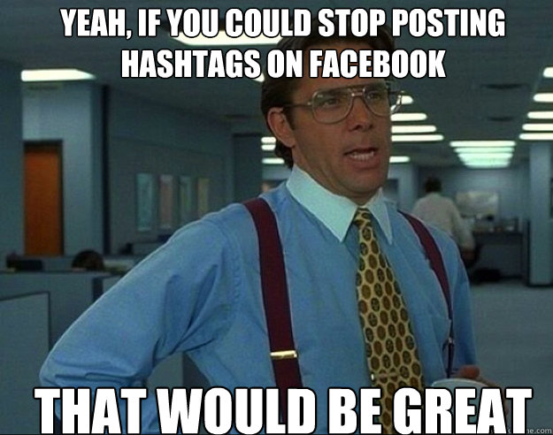 Yeah, if you could stop posting hashtags on Facebook THAT WOULD BE GREAT