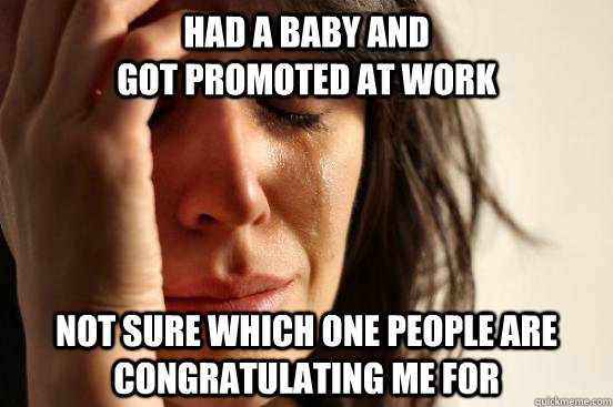Had a baby and                                            got promoted at work Not sure which one people are congratulating me for - Had a baby and                                            got promoted at work Not sure which one people are congratulating me for  First World Problems