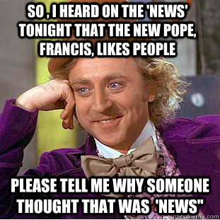 So , I heard on the 'News' tonight that the new pope, francis, likes people please tell me why someone thought that was  'NEWS