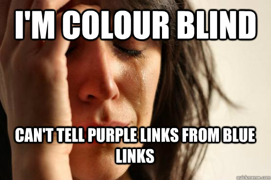 I'm Colour blind Can't tell purple links from blue links - I'm Colour blind Can't tell purple links from blue links  First World Problems