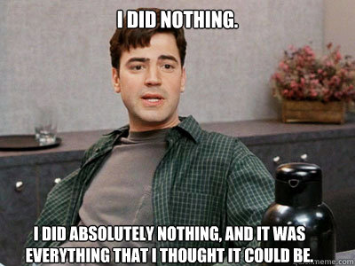 I did nothing.  I did absolutely nothing, and it was everything that I thought it could be. - I did nothing.  I did absolutely nothing, and it was everything that I thought it could be.  Office Space Peter