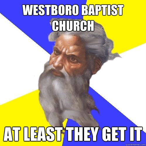 Westboro Baptist Church at least they get it - Westboro Baptist Church at least they get it  Advice God