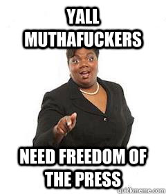 Yall muthafuckers need freedom Of ThE PrEsS