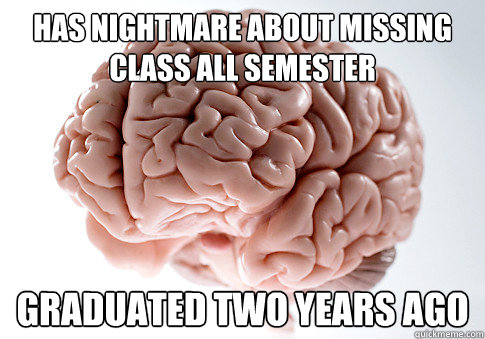 has nightmare about missing class all semester graduated two years ago - has nightmare about missing class all semester graduated two years ago  Scumbag Brain