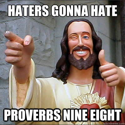 Haters gonna hate Proverbs nine eight