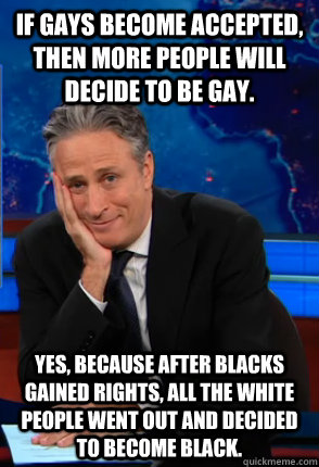 If gays become accepted, then more people will decide to be gay. yes, because after blacks gained rights, all the white people went out and decided to become black.  Condecending Jon Stewart