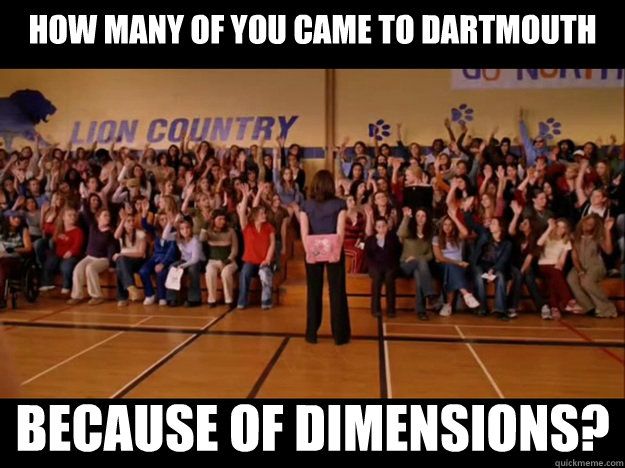 how many of you came to Dartmouth because of Dimensions?