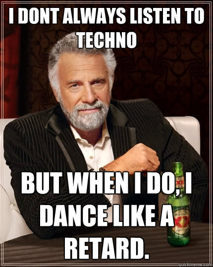i dont always listen to techno but when i do, i dance like a retard.  The Most Interesting Man In The World