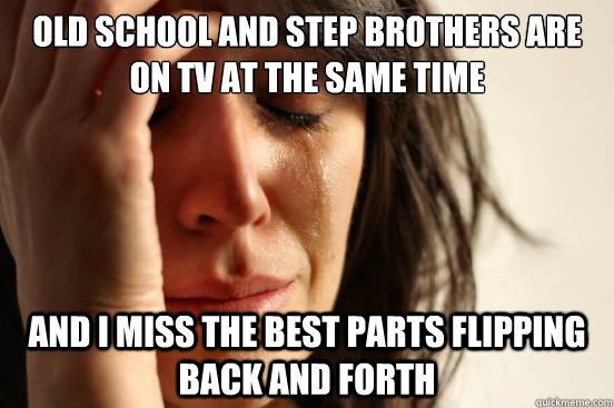 Old School and step brothers are on tv at the same time and i miss the best parts flipping back and forth - Old School and step brothers are on tv at the same time and i miss the best parts flipping back and forth  First World Problems