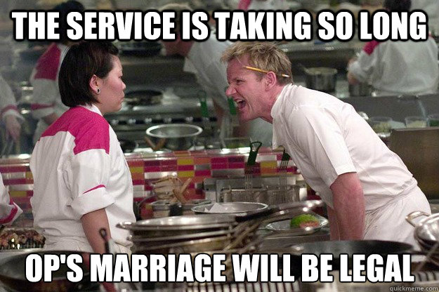 THE SERVICE IS TAKING SO LONG OP'S MARRIAGE WILL BE LEGAL  Caption 3 goes here