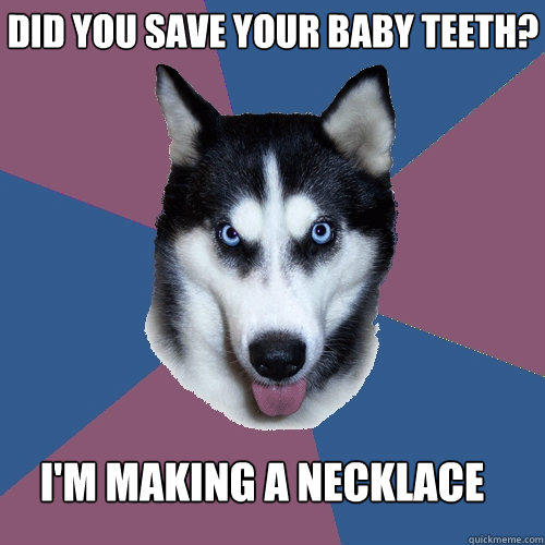 did you save your baby teeth? i'm making a necklace  Creeper Canine