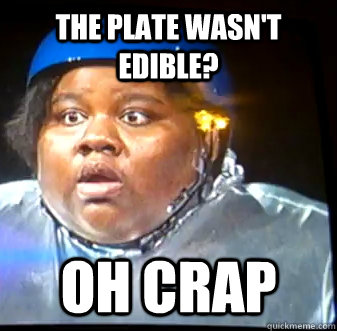 the plate wasn't edible? oh crap