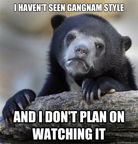 I haven't seen Gangnam Style And I don't plan on watching it - I haven't seen Gangnam Style And I don't plan on watching it  Confession Bear