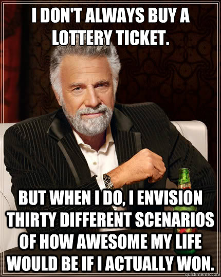 I don't always buy a lottery ticket. But when I do, I envision thirty different scenarios of how awesome my life would be if I actually won. - I don't always buy a lottery ticket. But when I do, I envision thirty different scenarios of how awesome my life would be if I actually won.  The Most Interesting Man In The World
