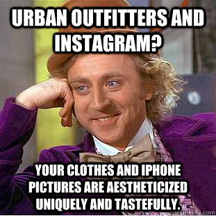 Urban Outfitters and Instagram? Your clothes and iPhone pictures are aestheticized uniquely and tastefully. - Urban Outfitters and Instagram? Your clothes and iPhone pictures are aestheticized uniquely and tastefully.  Creepy Wonka
