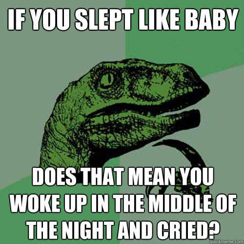 If you slept like baby does that mean you woke up in the middle of the night and cried? - If you slept like baby does that mean you woke up in the middle of the night and cried?  Philosoraptor