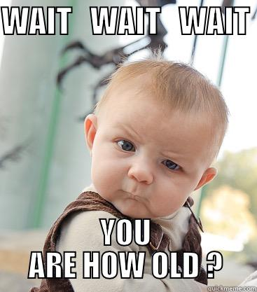 WAIT   WAIT   WAIT  YOU ARE HOW OLD ? skeptical baby