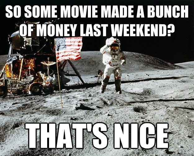 So some movie made a bunch of money last weekend? That's nice - So some movie made a bunch of money last weekend? That's nice  Unimpressed Astronaut