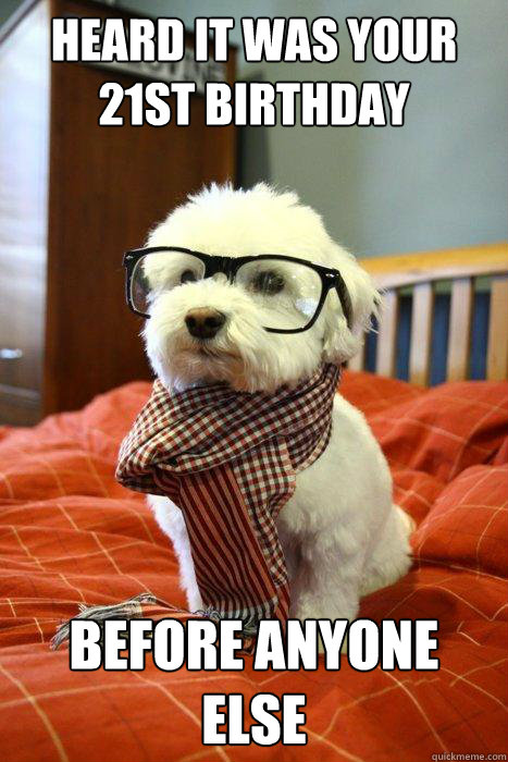 HEARD IT WAS YOUR 21ST BIRTHDAY BEFORE ANYONE ELSE - HEARD IT WAS YOUR 21ST BIRTHDAY BEFORE ANYONE ELSE  Hipster Dog