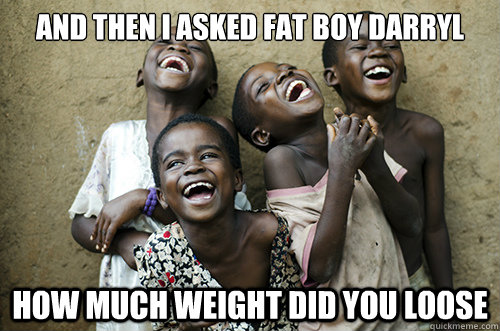 AND THEN I ASKED FAT BOY DARRYL HOW MUCH WEIGHT DID YOU LOOSE