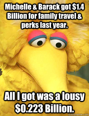 Michelle & Barack got $1.4 Billion for family travel & perks last year. All I got was a lousy $0.223 Billion.  - Michelle & Barack got $1.4 Billion for family travel & perks last year. All I got was a lousy $0.223 Billion.   Big Bird