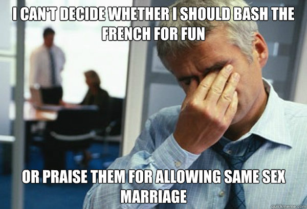 I can't decide whether I should bash the french for fun Or praise them for allowing same sex marriage - I can't decide whether I should bash the french for fun Or praise them for allowing same sex marriage  Male First World Problems