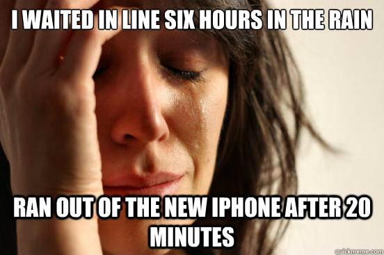 I waited in line six hours in the rain Ran out of the new iPhone after 20 minutes  First World Problems