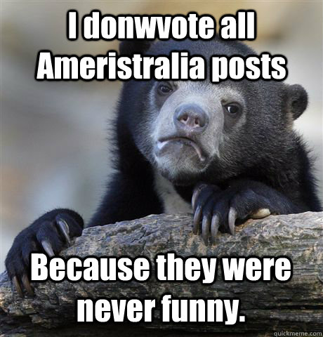 I donwvote all Ameristralia posts Because they were never funny. - I donwvote all Ameristralia posts Because they were never funny.  Misc