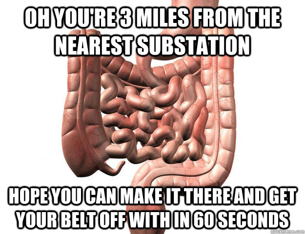 OH YOU'RE 3 MILES FROM THE NEAREST SUBSTATION HOPE YOU CAN MAKE IT THERE AND GET YOUR BELT OFF WITH IN 60 SECONDS
