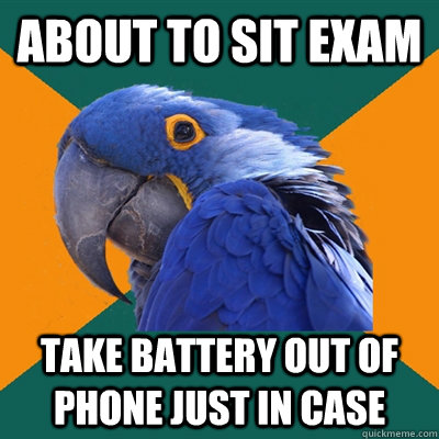 About to sit exam take battery out of phone just in case - About to sit exam take battery out of phone just in case  Paranoid Parrot