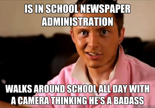 is in school newspaper administration walks around school all day with a camera thinking he's a badass - is in school newspaper administration walks around school all day with a camera thinking he's a badass  High School Senior