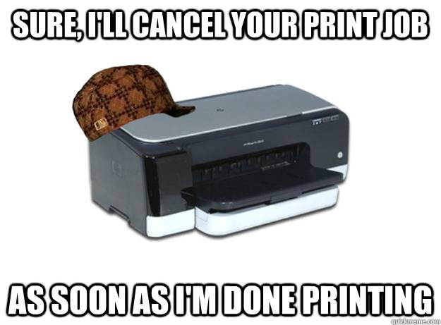 Sure, I'll cancel your print job as soon as I'm done printing