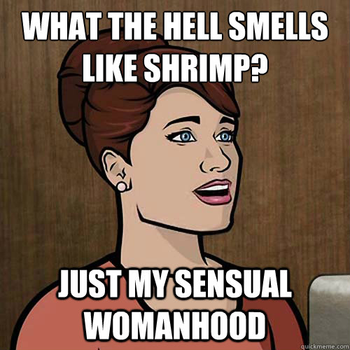 what the hell smells like shrimp? just my sensual womanhood - what the hell smells like shrimp? just my sensual womanhood  Clueless Cheryl