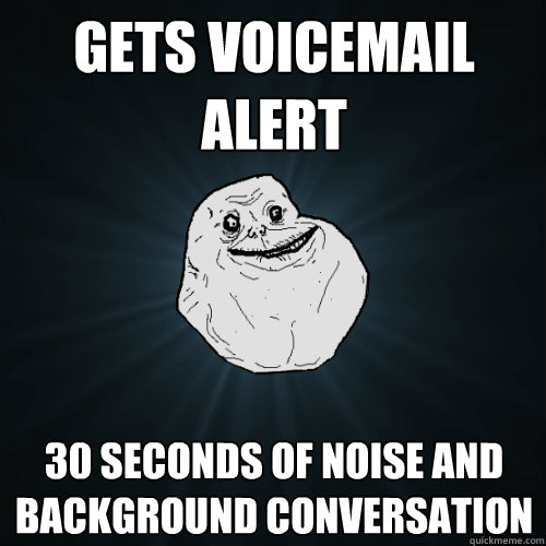Gets voicemail alert 30 seconds of noise and background conversation - Gets voicemail alert 30 seconds of noise and background conversation  Forever Alone