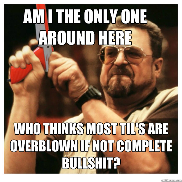 Am i the only one around here who thinks most til's are overblown if not complete bullshit?  - Am i the only one around here who thinks most til's are overblown if not complete bullshit?   John Goodman