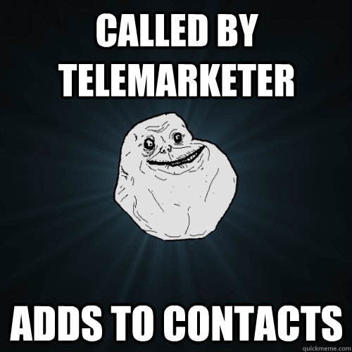 called by telemarketer adds to contacts  Forever Alone