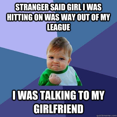 Stranger said Girl i was hitting on was way out of my league i was talking to my girlfriend