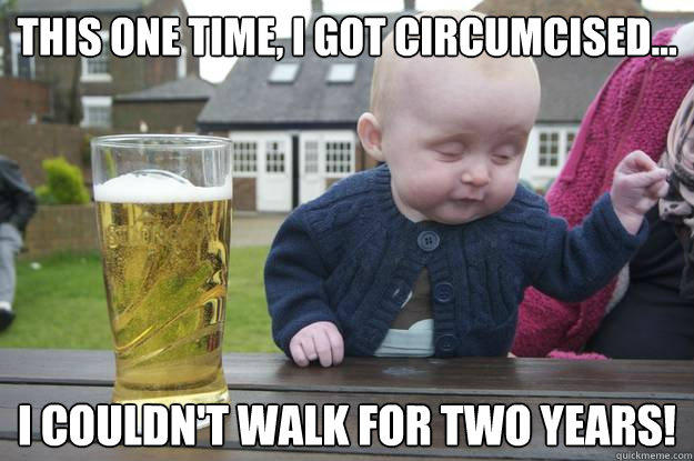this one time, I got circumcised... I couldn't walk for two years!  - this one time, I got circumcised... I couldn't walk for two years!   drunk baby