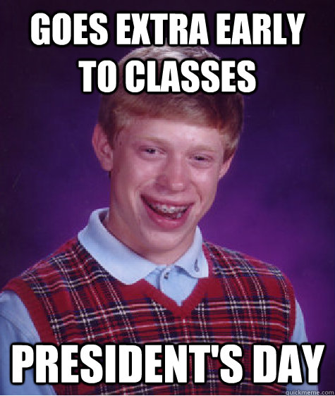 Goes extra early to classes President's day - Goes extra early to classes President's day  Bad Luck Brian