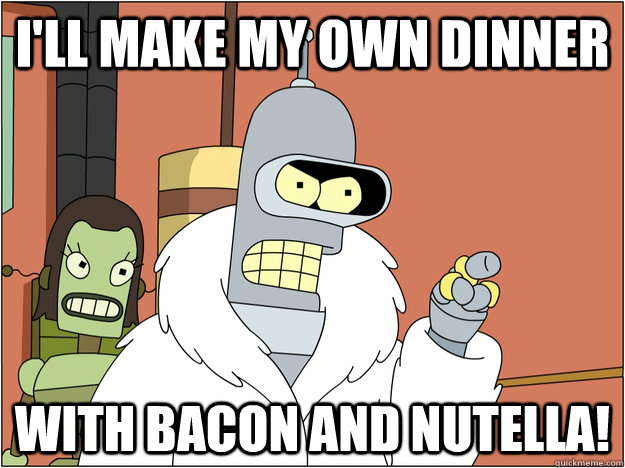 I'll make my own dinner With Bacon and Nutella! - I'll make my own dinner With Bacon and Nutella!  MLP Bender