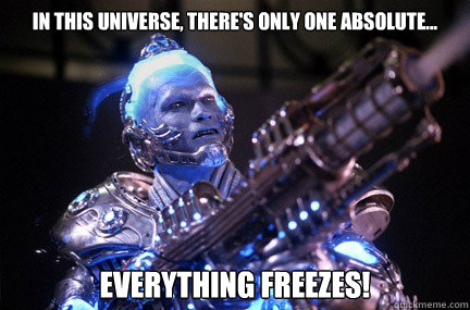 In this universe, there's only one absolute...  everything freezes!   Bad Pun Mr Freeze
