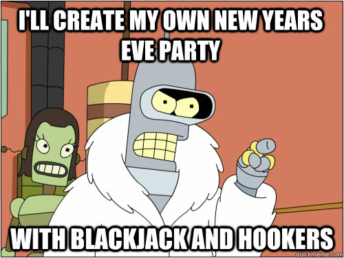 I'll create my own New Years Eve Party with blackjack and hookers - I'll create my own New Years Eve Party with blackjack and hookers  Blackjack Bender