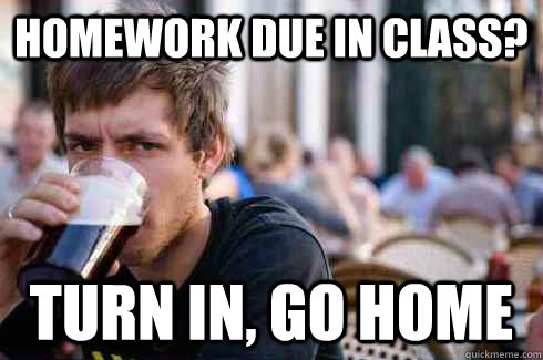 Homework due in class? Turn in, go home - Homework due in class? Turn in, go home  Lazy College Senior