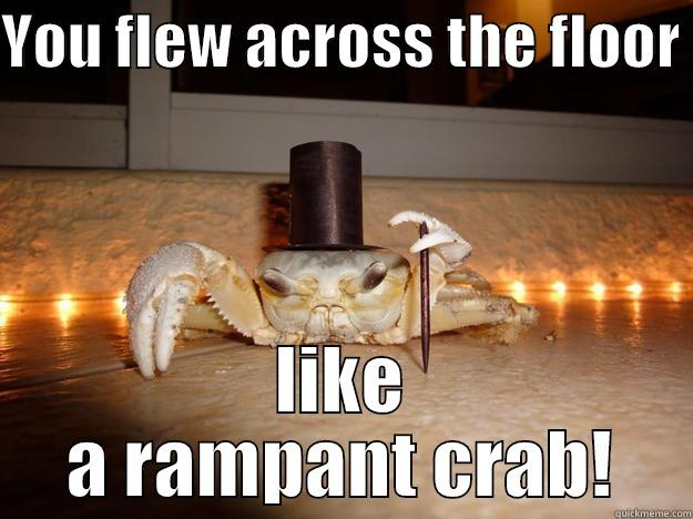 YOU FLEW ACROSS THE FLOOR  LIKE A RAMPANT CRAB! Fancy Crab