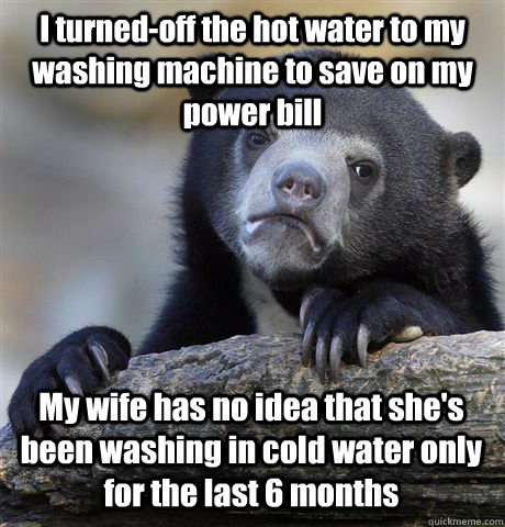 I turned-off the hot water to my washing machine to save on my power bill My wife has no idea that she's been washing in cold water only for the last 6 months  - I turned-off the hot water to my washing machine to save on my power bill My wife has no idea that she's been washing in cold water only for the last 6 months   Confession Bear