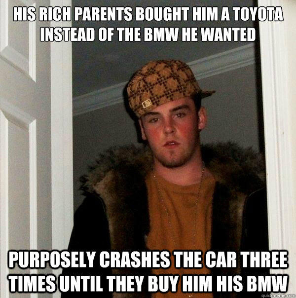 His rich parents bought him a toyota instead of the bmw he wanted Purposely crashes the car three times until they buy him his bmw  Scumbag Steve