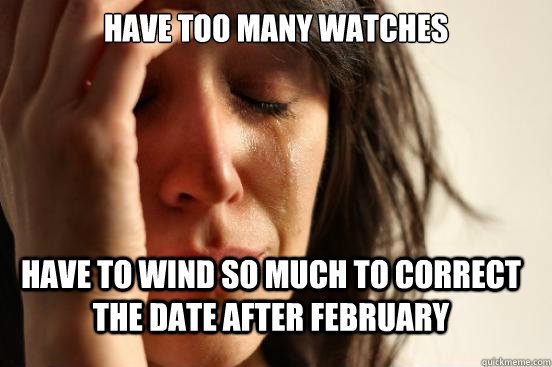 Have too many watches Have to wind so much to correct the date after february - Have too many watches Have to wind so much to correct the date after february  FirstWorldProblems