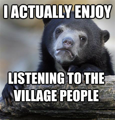 I actually enjoy Listening to the Village People - I actually enjoy Listening to the Village People  Confession Bear